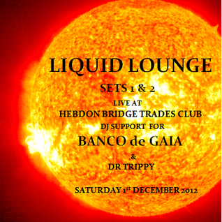 Liquid Lounge - Live @ Banco de Gaia, Hebden Bridge Trades Club, 1st Dec (Dj support sets 1 & 2)