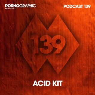 Pornographic Podcast 139 with Acid Kit