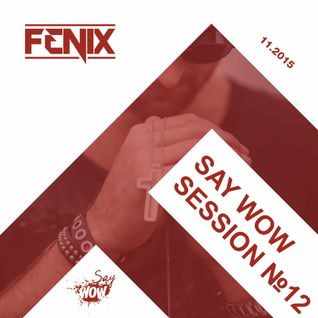 FENIX - SAY WOW SESSION #12