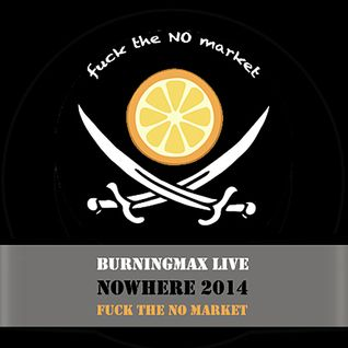 Burningmax Live • Nowhere 2013 • Fuck the NO Market
