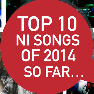 NI Music Weekly : Top 10 NI Songs of 2014 So Far...