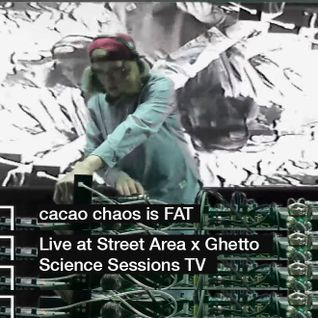 cacao chaos is FAT - Live at Street Area x Ghetto Science Sessions TV