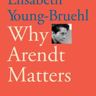 Why Arendt Matters - Elizabeth Young-Bruehl