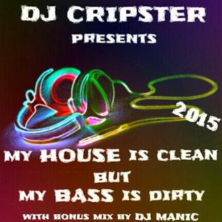 Dj Cripster Presents My HOUSE Is Clean But My BASS Is Dirty - Volume 2 (Dj Manic Bonus Mix) 2015