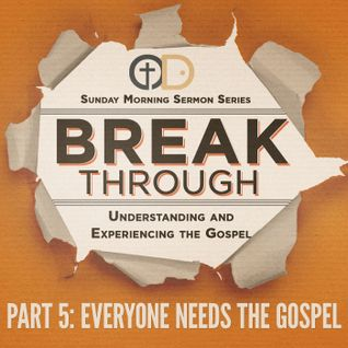 Break Through- Part 5: Everyone Needs the Gospel