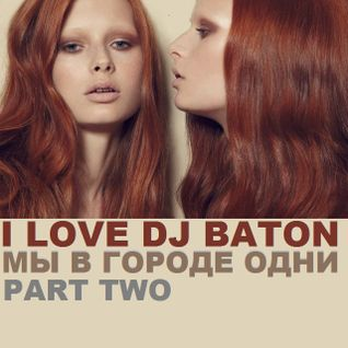 I LOVE DJ BATON - МЫ В ГОРОДЕ ОДНИ PART2 of TWO 4th YEAR ANNIVERSARY MIX