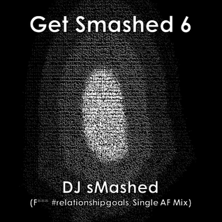 Get Smashed Vol. 6 (F*** #relationshipgoals, Single AF Mix)