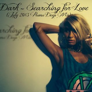 Dj Dark - Searching for Love (July 2013 Promo Deep Mix)