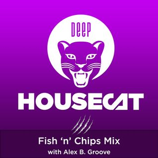 Deep House Cat Show - Fish 'n' Chips Mix - with Alex B. Groove