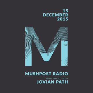 2015 December 15 - Mushpost Radio ft. Jovian Path