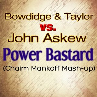 Bowdidge & Taylor vs. John Askew - Power Bastard (Chaim Mankoff Mash-up) ***DOWNLOAD LINK WITHIN***