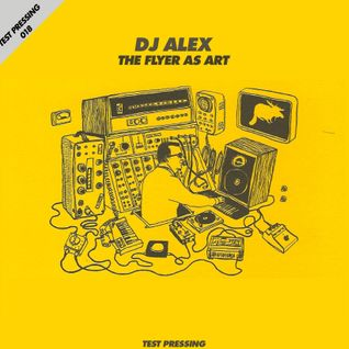 Test Pressing 018 / DJ Alex / The Flyer As Art