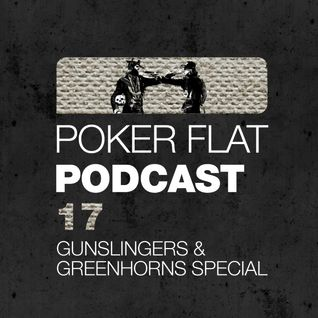 Poker Flat Podcast #17 - Gunslingers & Greenhorns Special