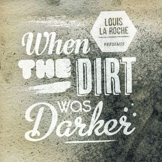 Louis La Roche Presents: When The Dirt Was Darker