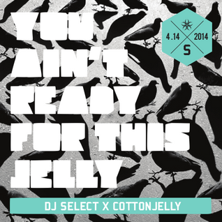 "Cotton Jelly X Dj Select ""You ain't ready for this jelly!"""