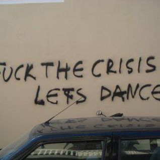 Fuck our crisis  and lets dance baby!!!