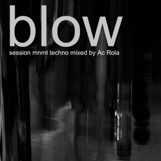 [Blow] session minimal techno mixed by Ac Rola ...N'joy it !