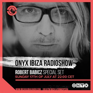 Robert Babicz - Special Set at Onyx Ibiza Radioshow, Ibiza Global Radio (17-07-2016)