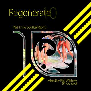 Regenerate 10 - Part 1: The Pool Bar (6pm) - Mixed by Phil Wilshaw (Phoenix 6)