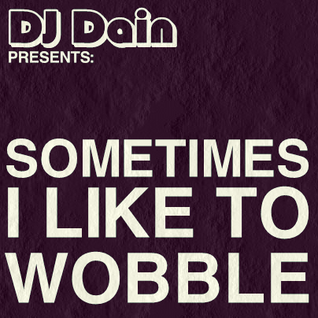 DJ Dain Presents: Sometimes I Like To Wobble