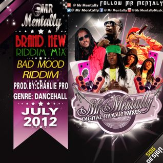 BAD MOOD RIDDIM MIX BY MR MENTALLY (JULY 2012)