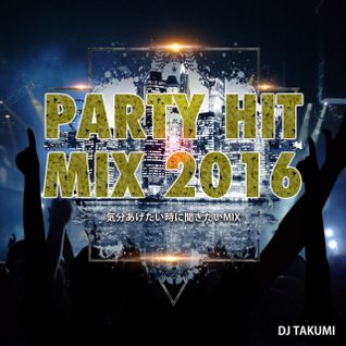 DJ TAKUMI 気分を上げたい時に聞きたいMIX (PARTY HIT MIX 2016)