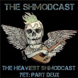 The Heaviest Shmodcast Yet! Part Deux
