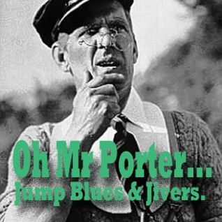 Oh Mr Porter....Jump Blues and Jivers.