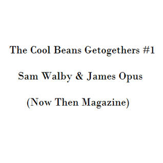 The Cool Beans Getogethers #1 - Sam Walby & James Opus (Now Then Magazine)