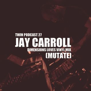 "TWIN Podcast 27: Jay Carroll (Mutate) / ""Dimensions Loves Vinyl Mix"" /"
