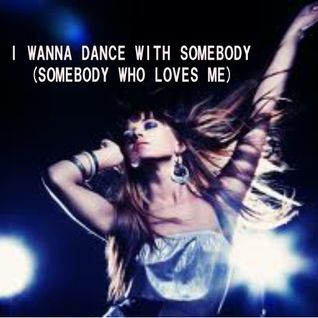 I WANNA DANCE WITH SOMEBODY...