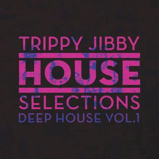 TRIPPY JIBBY HOUSE SELECTIONS: Deep House Vol. 1