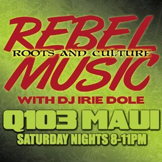 REBEL MUSIC with IRIE DOLE on Q103 Maui - 06-08-13 New music showcase + roots archives!