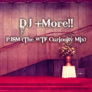 DJ +More!! - PJSM (The WTF Curiosity Mix)