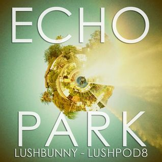 LUSHPOD #8: Echo Park