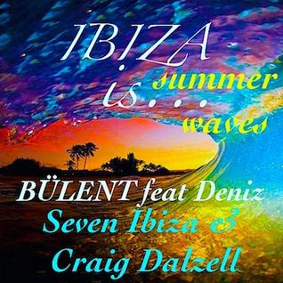 IBIZA IS … Summer Waves /Original mix / BÜLENT feat Deniz / Seven Ibiza / Craig Dalzell
