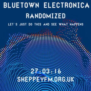 Bluetown Electronica randomized show 27.03.16