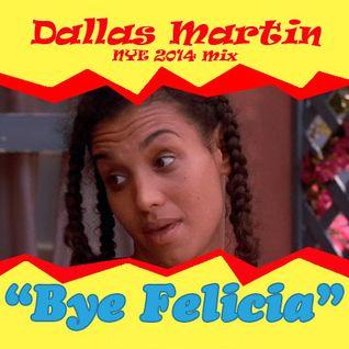 Dallas Martin - Bye, Felicia! (NYE 2014 Mix)