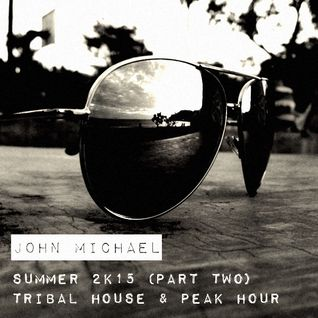John Michael - Summer 2K15 (Part Two: Tribal House & Peak Hour)