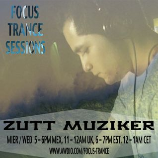 Focus Trance Sessions™ ➢ Special Guest : ZUTT MUZIKER