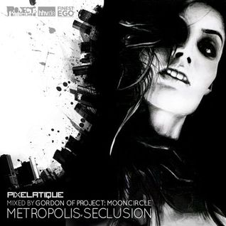 Pixelatique presents: Metropolis Seclusion | Mixed by Gordon of Project: Mooncircle