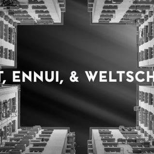 Angst, Ennui, and Weltschmerz