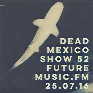 Dead Mexico - FutureMusic.FM - Show 52