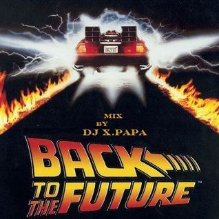 BACK TO THE FUTURE MIX BY DJ X.PAPA