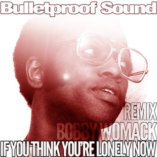 BOBBY WOMACK - IF YOU THINK YOU'RE LONELY NOW BULLETPROOF REMIX 2013