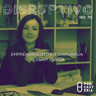 Disruptivo No. 70 - Emprendimiento en Chihuahua: Plus Up / UHüb