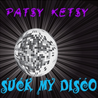 Patsy Ketsy - Suck My Disco
