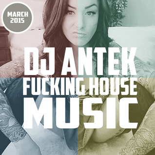Antek - Fucking House Music [March 2015]