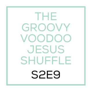 THE GROOVY VOODOO JESUS SHUFFLE #S2E9