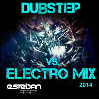 DUBSTEP + ELECTRO MIX 2014 MIXED BY DJ ESTEBAN PÉREZ